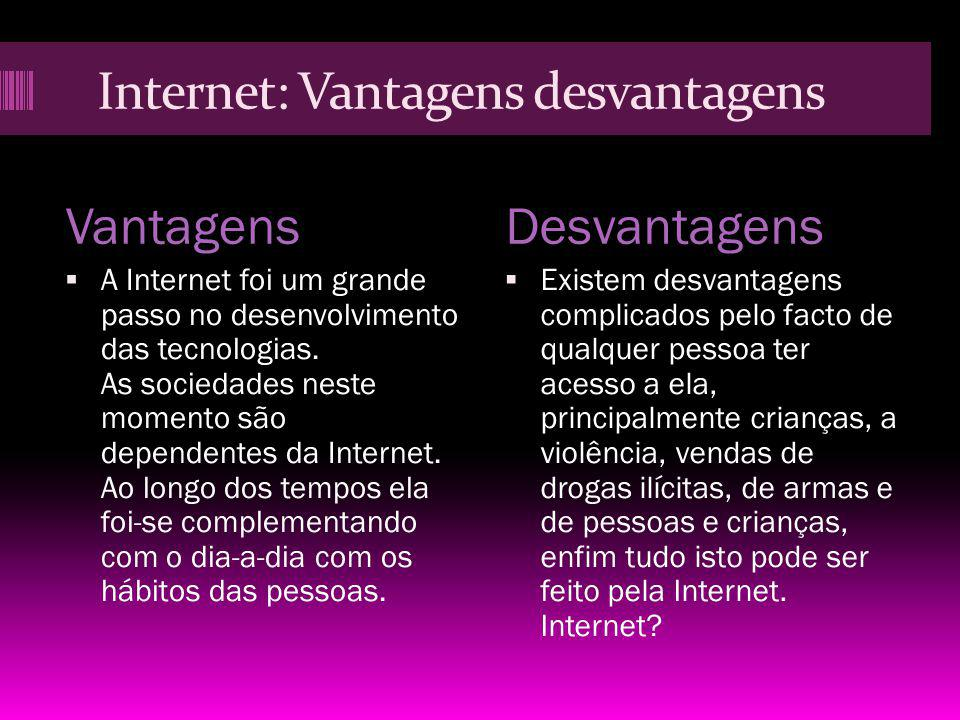Internet: Vantagens desvantagens VantagensDesvantagens A Internet foi um grande passo no desenvolvimento das tecnologias. As sociedades neste momento