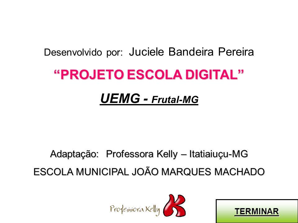 Desenvolvido por: Juciele Bandeira Pereira PROJETO ESCOLA DIGITAL UEMG - Frutal-MG Adaptação: Professora Kelly – Itatiaiuçu-MG ESCOLA MUNICIPAL JOÃO M