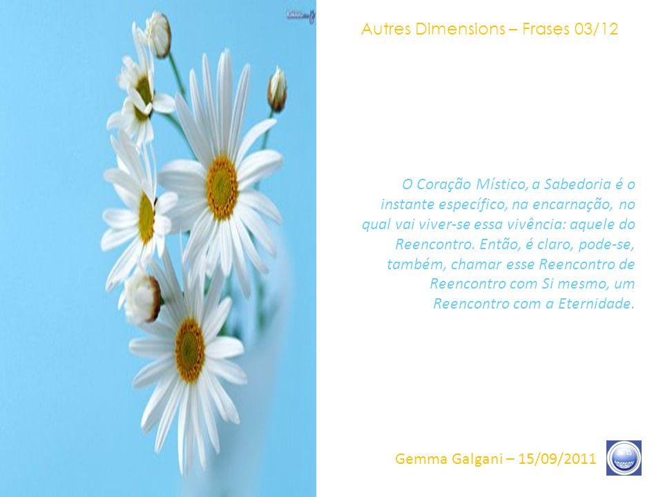 Autres Dimensions – Frases 02/12 Gemma Galgani – 15/09/2011 Vou falar desse Reencontro que ultrapassa, é claro, o simples âmbito de um estado Vibratório, o simples âmbito, mesmo, de sua própria Unidade vivida na carne e na consciência.