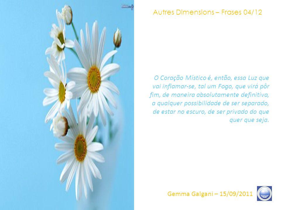 Autres Dimensions – Frases 03/12 Gemma Galgani – 15/09/2011 O Coração Místico, a Sabedoria é o instante específico, na encarnação, no qual vai viver-se essa vivência: aquele do Reencontro.