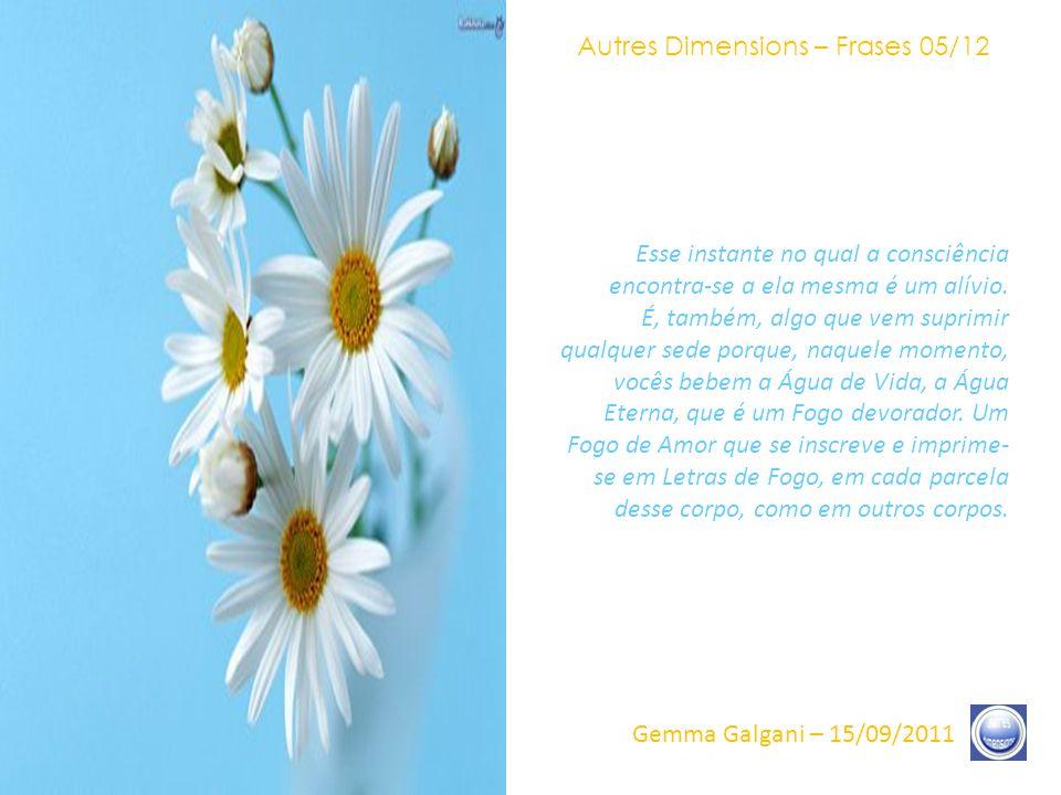 Autres Dimensions – Frases 04/12 Gemma Galgani – 15/09/2011 O Coração Místico é, então, essa Luz que vai inflamar-se, tal um Fogo, que virá pôr fim, de maneira absolutamente definitiva, a qualquer possibilidade de ser separado, de estar no escuro, de ser privado do que quer que seja.