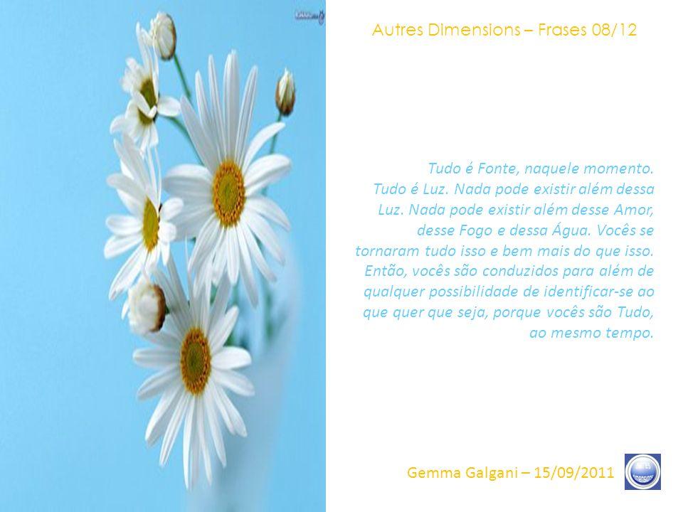 Autres Dimensions – Frases 07/12 Gemma Galgani – 15/09/2011 Então, as palavras que se pode portar – como a Alegria, o Êxtase – são, efetivamente, insípidas em relação ao que se joga Durante e Depois.