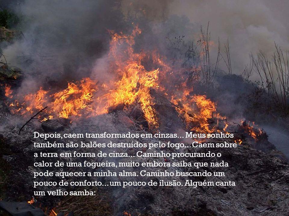 Depois, caem transformados em cinzas...Meus sonhos também são balões destruídos pelo fogo...