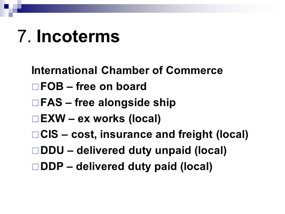 7. Incoterms International Chamber of Commerce FOB – free on board FAS – free alongside ship EXW – ex works (local) CIS – cost, insurance and freight