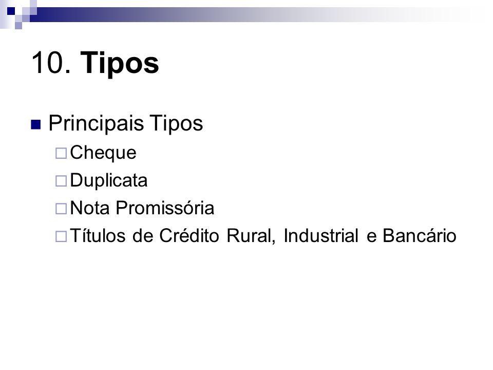 10. Tipos Principais Tipos Cheque Duplicata Nota Promissória Títulos de Crédito Rural, Industrial e Bancário
