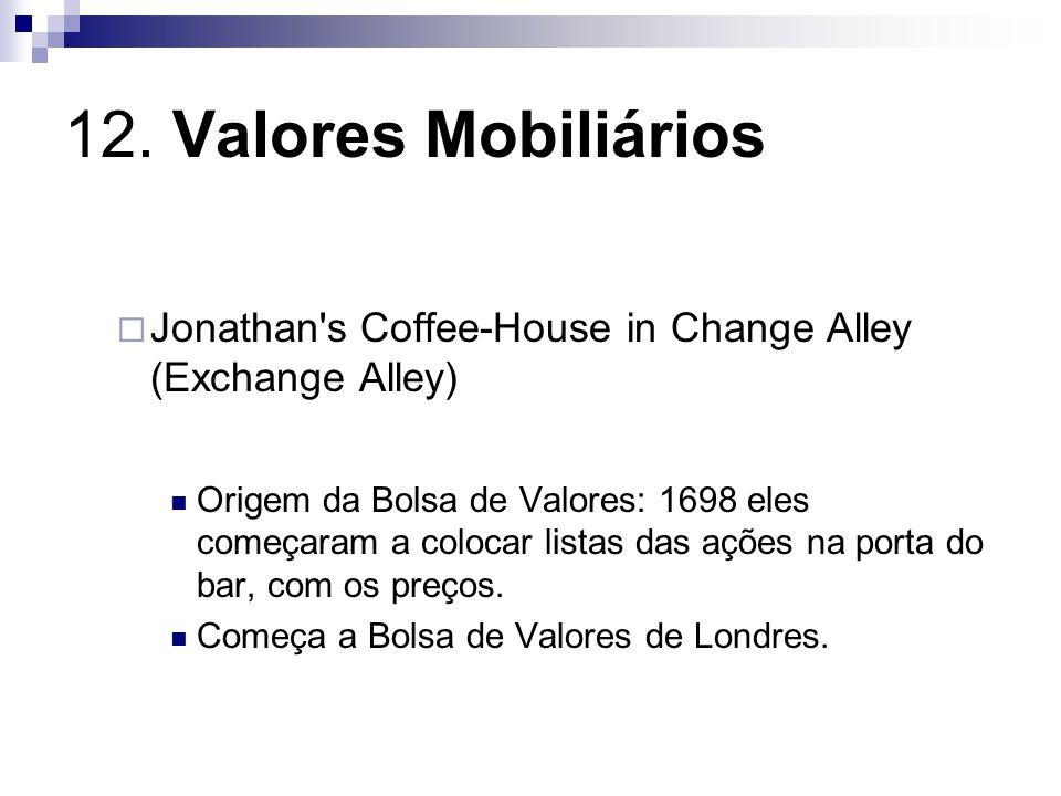 12. Valores Mobiliários Jonathan's Coffee-House in Change Alley (Exchange Alley) Origem da Bolsa de Valores: 1698 eles começaram a colocar listas das