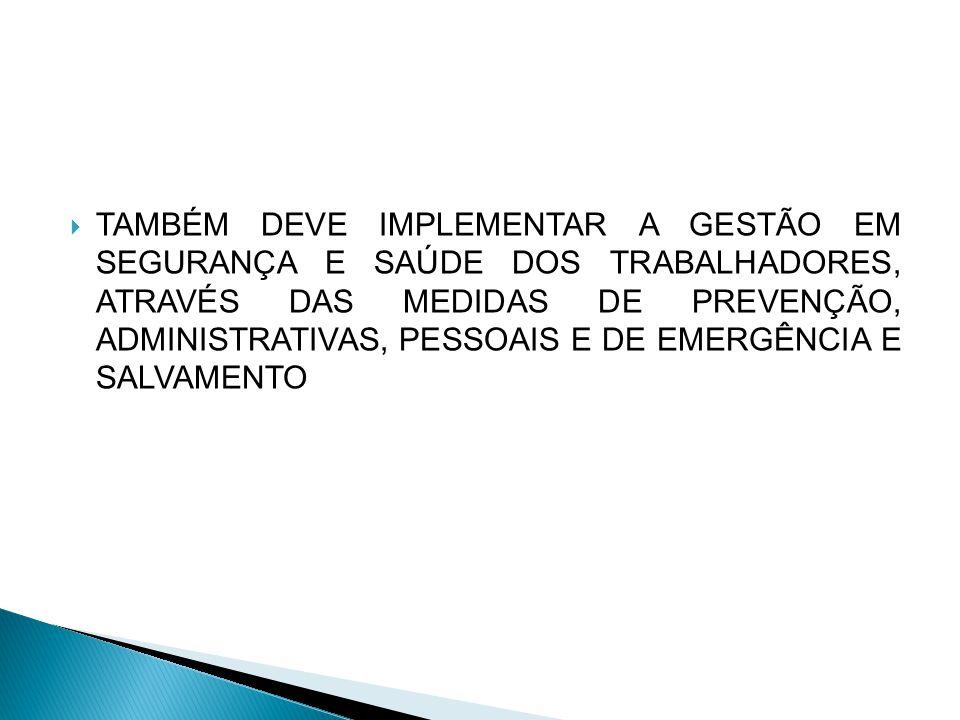 TAMBÉM DEVE IMPLEMENTAR A GESTÃO EM SEGURANÇA E SAÚDE DOS TRABALHADORES, ATRAVÉS DAS MEDIDAS DE PREVENÇÃO, ADMINISTRATIVAS, PESSOAIS E DE EMERGÊNCIA E SALVAMENTO