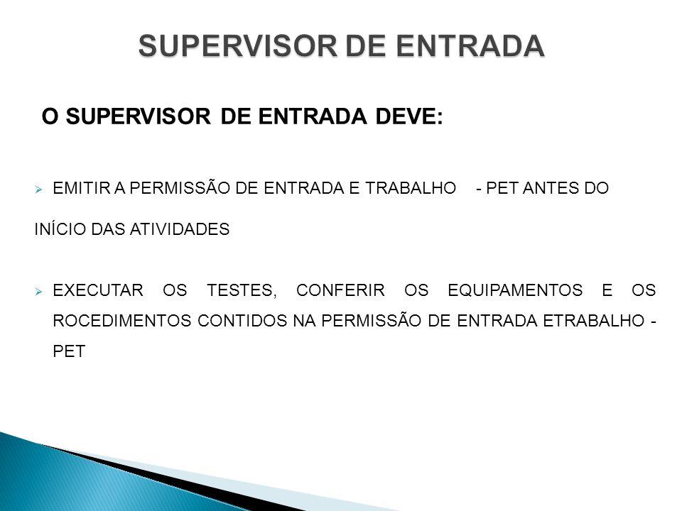 O SUPERVISOR DE ENTRADA DEVE: EMITIR A PERMISSÃO DE ENTRADA E TRABALHO - PET ANTES DO INÍCIO DAS ATIVIDADES EXECUTAR OS TESTES, CONFERIR OS EQUIPAMENTOS E OS ROCEDIMENTOS CONTIDOS NA PERMISSÃO DE ENTRADA ETRABALHO - PET
