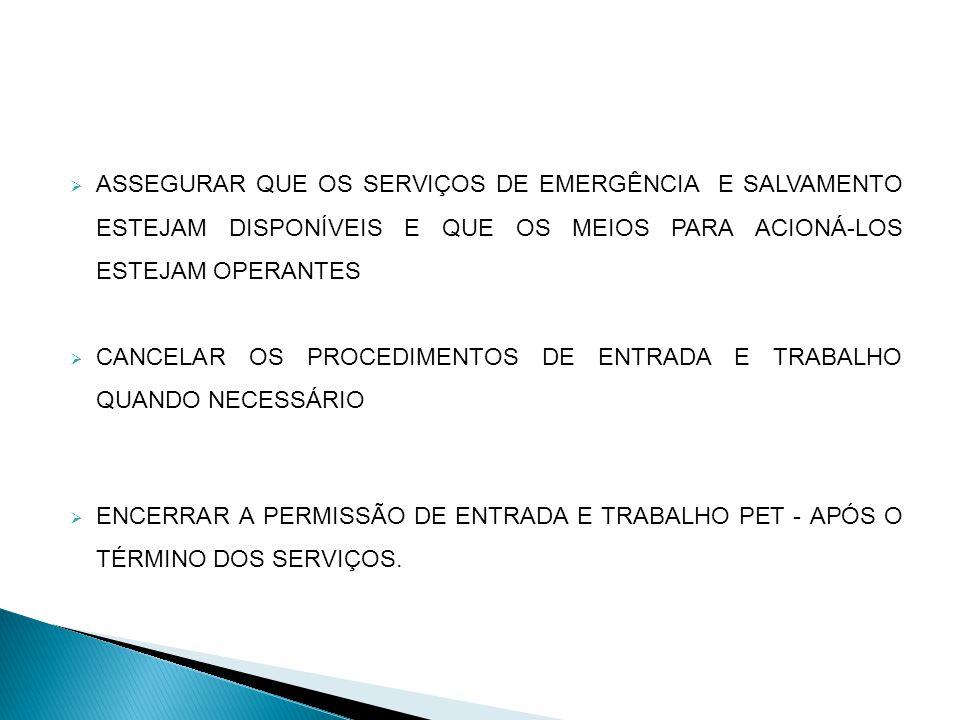 ASSEGURAR QUE OS SERVIÇOS DE EMERGÊNCIA E SALVAMENTO ESTEJAM DISPONÍVEIS E QUE OS MEIOS PARA ACIONÁ-LOS ESTEJAM OPERANTES CANCELAR OS PROCEDIMENTOS DE ENTRADA E TRABALHO QUANDO NECESSÁRIO ENCERRAR A PERMISSÃO DE ENTRADA E TRABALHO PET - APÓS O TÉRMINO DOS SERVIÇOS.