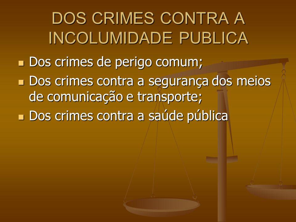 DOS CRIMES CONTRA A INCOLUMIDADE PUBLICA Dos crimes de perigo comum; Dos crimes de perigo comum; Dos crimes contra a segurança dos meios de comunicaçã