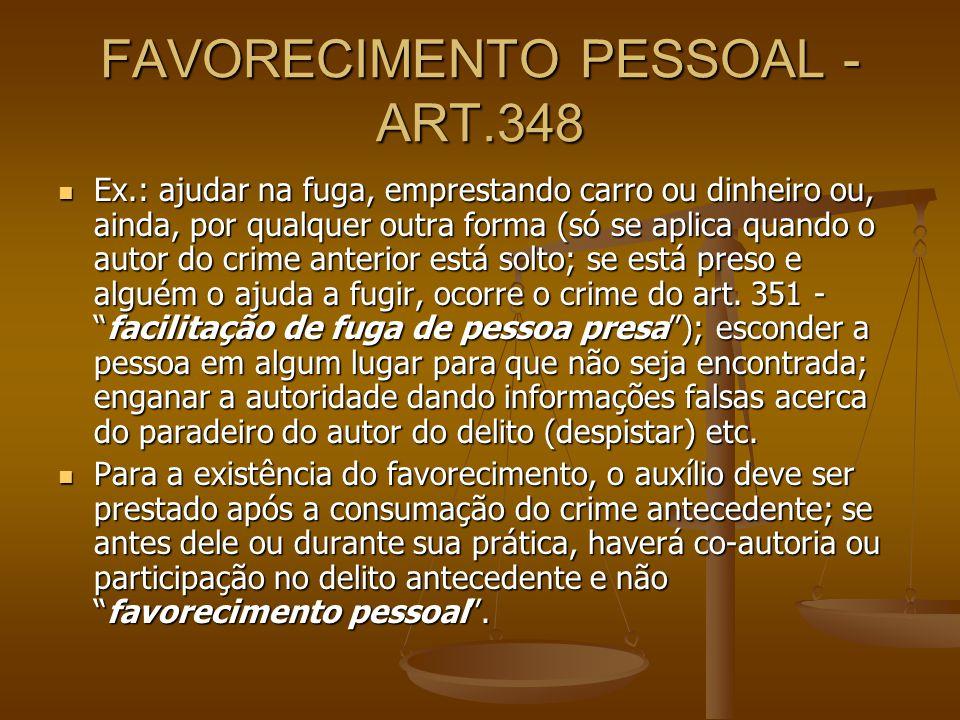 FAVORECIMENTO PESSOAL - ART.348 Ex.: ajudar na fuga, emprestando carro ou dinheiro ou, ainda, por qualquer outra forma (só se aplica quando o autor do