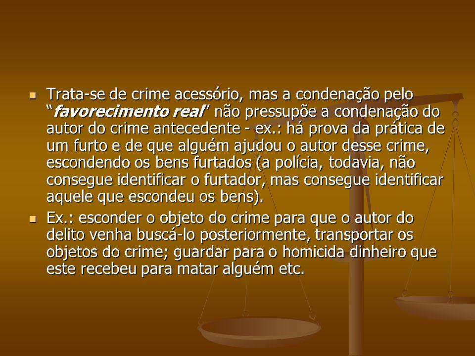 Trata-se de crime acessório, mas a condenação pelofavorecimento real não pressupõe a condenação do autor do crime antecedente - ex.: há prova da práti