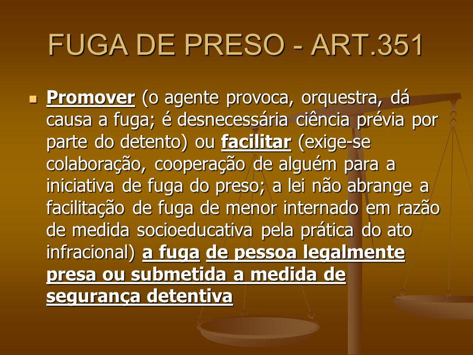 FUGA DE PRESO - ART.351 Promover (o agente provoca, orquestra, dá causa a fuga; é desnecessária ciência prévia por parte do detento) ou facilitar (exi