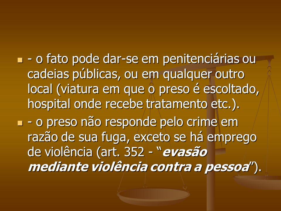 - o fato pode dar-se em penitenciárias ou cadeias públicas, ou em qualquer outro local (viatura em que o preso é escoltado, hospital onde recebe trata
