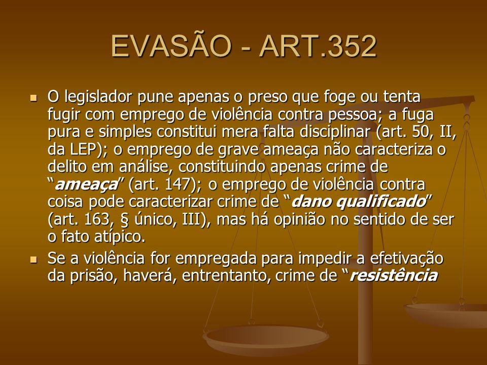 EVASÃO - ART.352 O legislador pune apenas o preso que foge ou tenta fugir com emprego de violência contra pessoa; a fuga pura e simples constitui mera