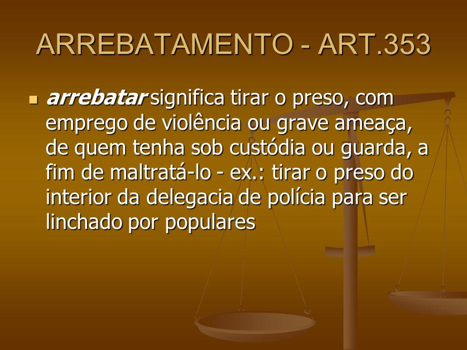 ARREBATAMENTO - ART.353 arrebatar significa tirar o preso, com emprego de violência ou grave ameaça, de quem tenha sob custódia ou guarda, a fim de ma