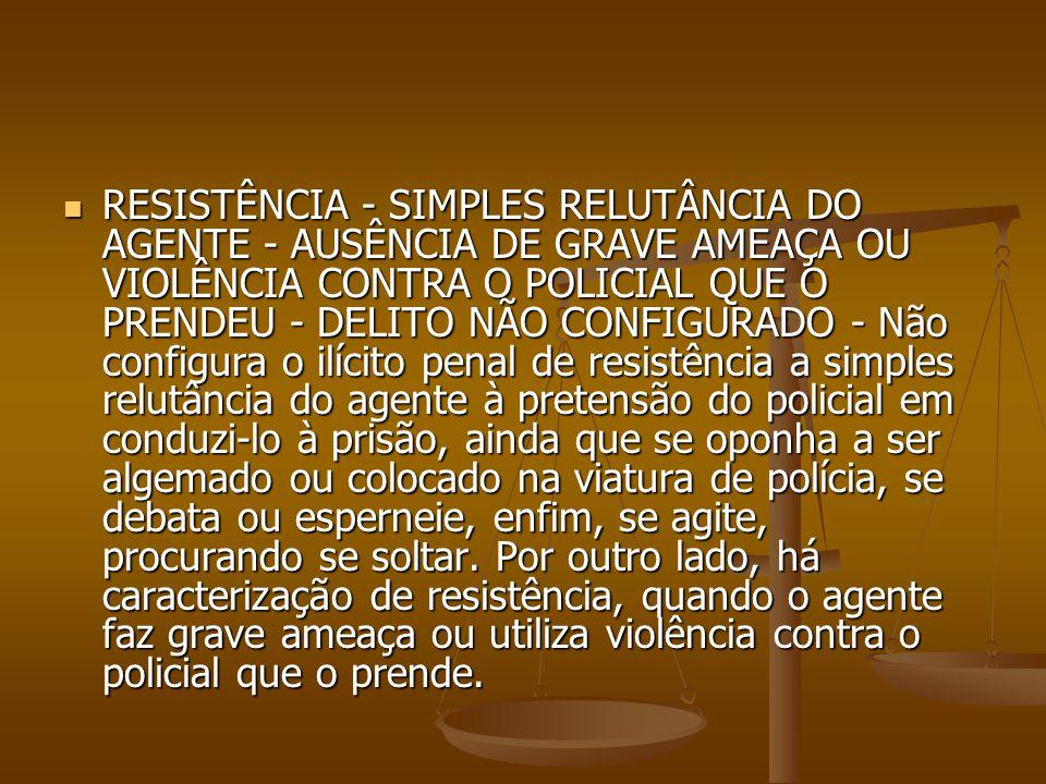 RESISTÊNCIA - SIMPLES RELUTÂNCIA DO AGENTE - AUSÊNCIA DE GRAVE AMEAÇA OU VIOLÊNCIA CONTRA O POLICIAL QUE O PRENDEU - DELITO NÃO CONFIGURADO - Não conf