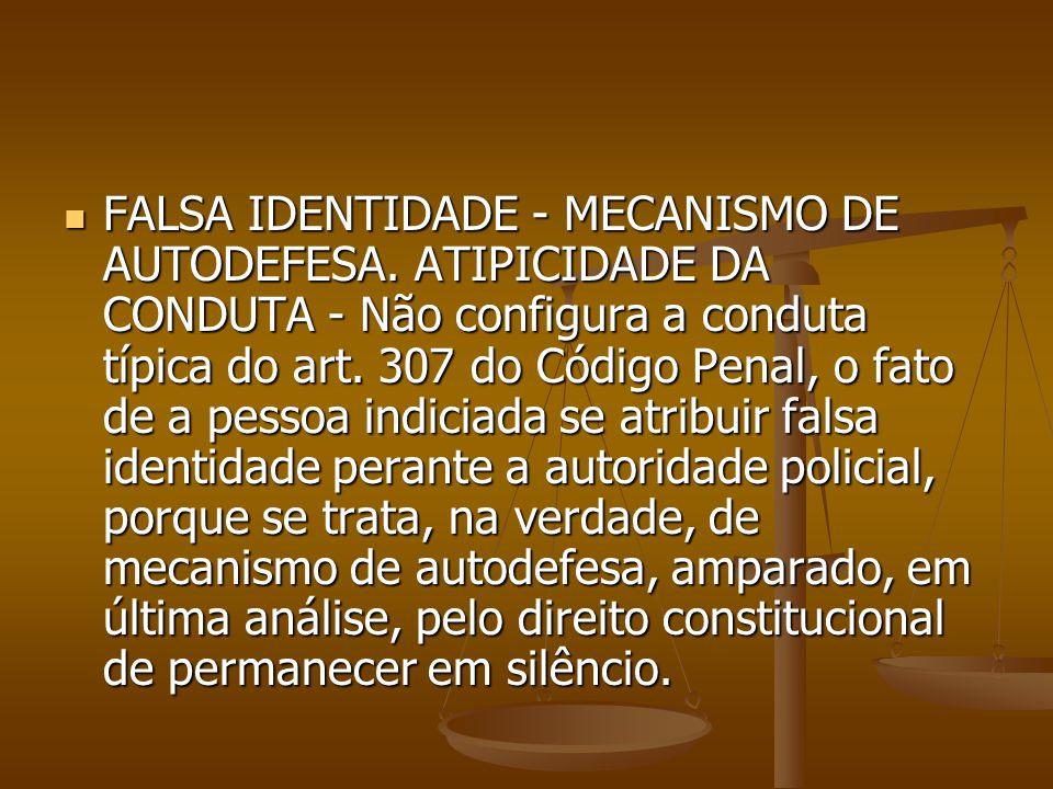 FALSA IDENTIDADE - MECANISMO DE AUTODEFESA. ATIPICIDADE DA CONDUTA - Não configura a conduta típica do art. 307 do Código Penal, o fato de a pessoa in