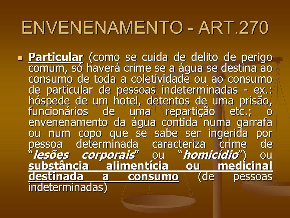 ENVENENAMENTO - ART.270 Particular (como se cuida de delito de perigo comum, só haverá crime se a água se destina ao consumo de toda a coletividade ou