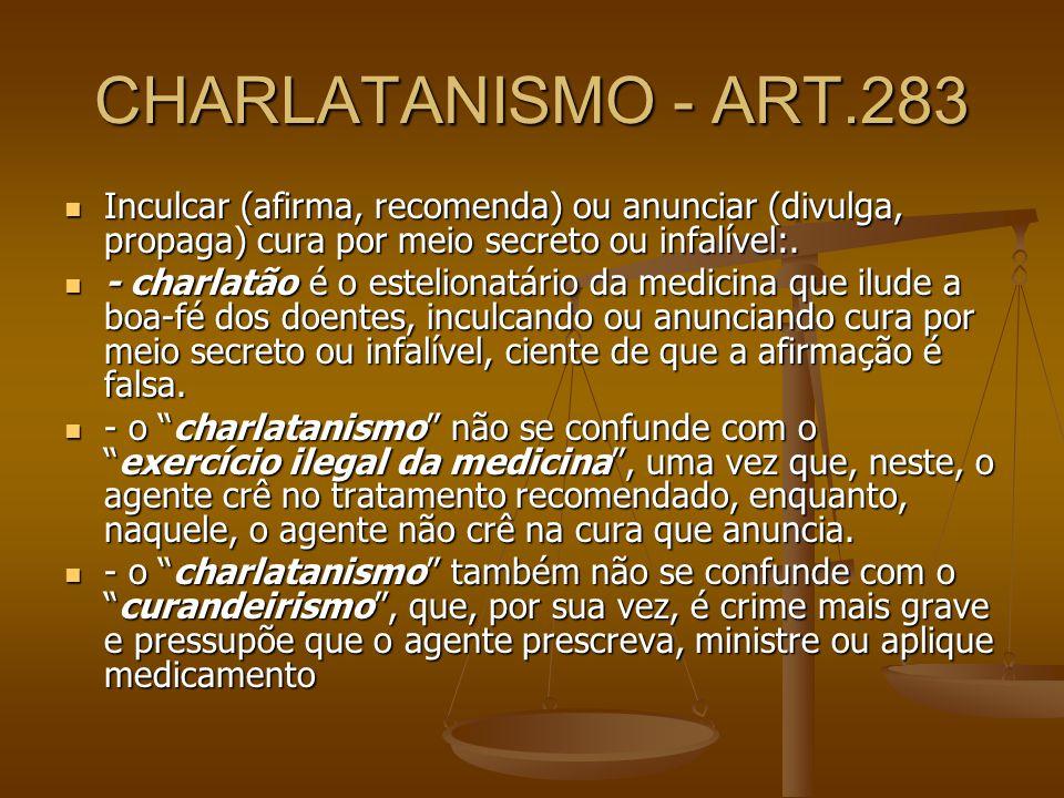 CHARLATANISMO - ART.283 Inculcar (afirma, recomenda) ou anunciar (divulga, propaga) cura por meio secreto ou infalível:. Inculcar (afirma, recomenda)