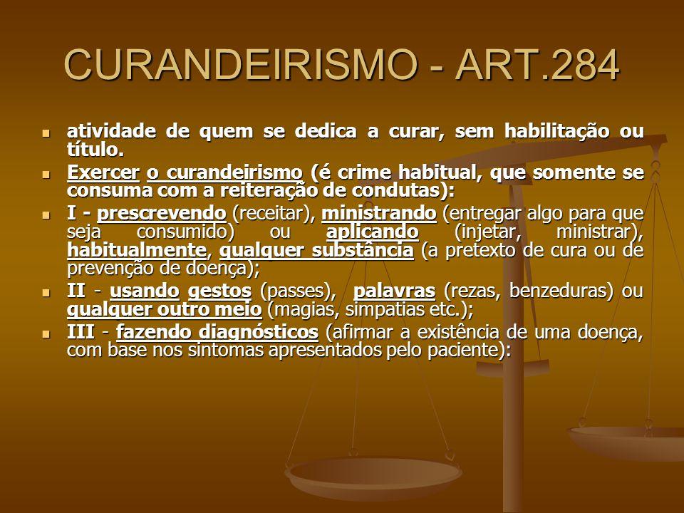CURANDEIRISMO - ART.284 atividade de quem se dedica a curar, sem habilitação ou título. atividade de quem se dedica a curar, sem habilitação ou título