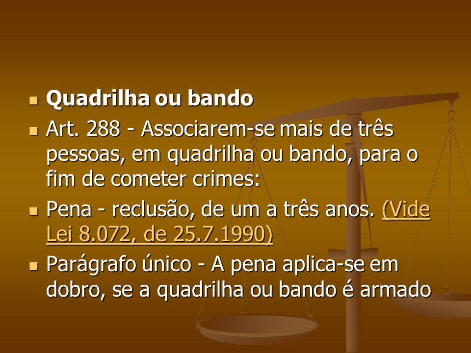 Quadrilha ou bando Quadrilha ou bando Art. 288 - Associarem-se mais de três pessoas, em quadrilha ou bando, para o fim de cometer crimes: Art. 288 - A