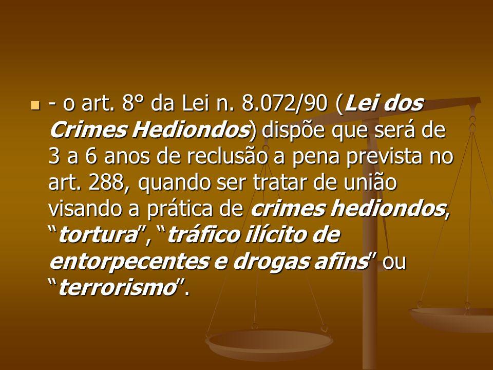- o art. 8° da Lei n. 8.072/90 (Lei dos Crimes Hediondos) dispõe que será de 3 a 6 anos de reclusão a pena prevista no art. 288, quando ser tratar de