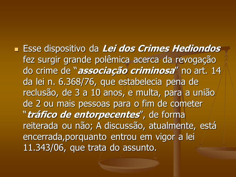 Esse dispositivo da Lei dos Crimes Hediondos fez surgir grande polêmica acerca da revogação do crime de associação criminosa no art. 14 da lei n. 6.36