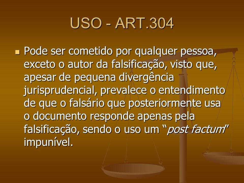 USO - ART.304 Pode ser cometido por qualquer pessoa, exceto o autor da falsificação, visto que, apesar de pequena divergência jurisprudencial, prevale