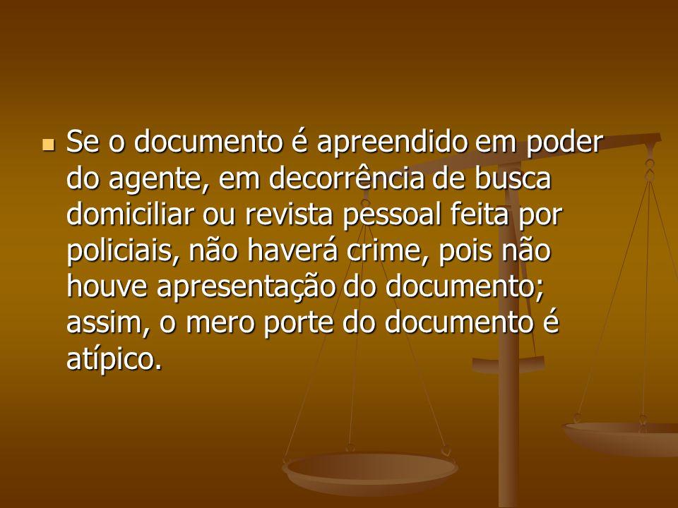 Se o documento é apreendido em poder do agente, em decorrência de busca domiciliar ou revista pessoal feita por policiais, não haverá crime, pois não