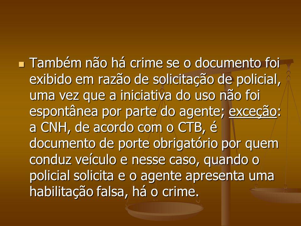 Também não há crime se o documento foi exibido em razão de solicitação de policial, uma vez que a iniciativa do uso não foi espontânea por parte do ag