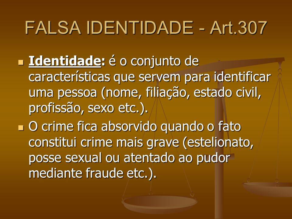 FALSA IDENTIDADE - Art.307 Identidade: é o conjunto de características que servem para identificar uma pessoa (nome, filiação, estado civil, profissão