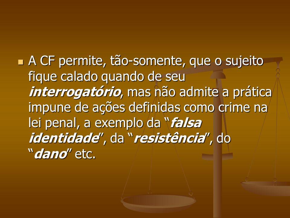 A CF permite, tão-somente, que o sujeito fique calado quando de seu interrogatório, mas não admite a prática impune de ações definidas como crime na l