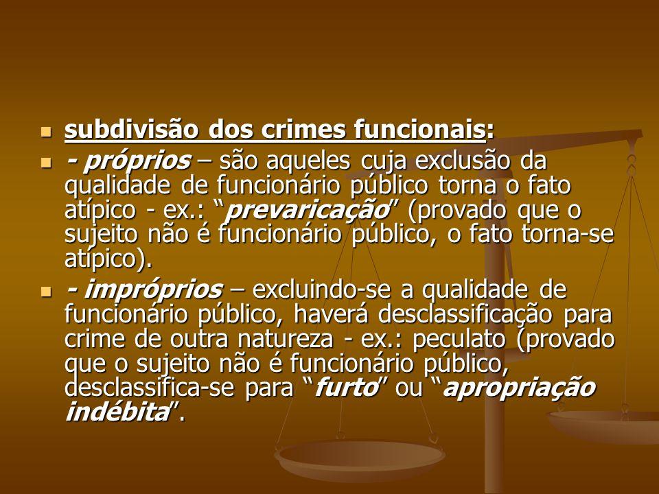 subdivisão dos crimes funcionais: subdivisão dos crimes funcionais: - próprios – são aqueles cuja exclusão da qualidade de funcionário público torna o