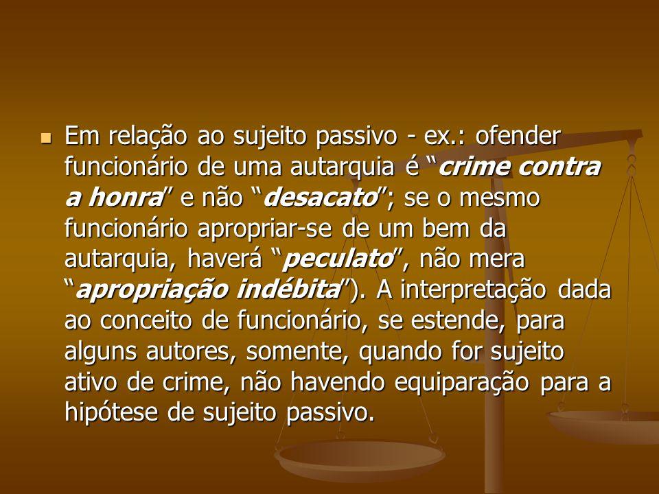 Em relação ao sujeito passivo - ex.: ofender funcionário de uma autarquia é crime contra a honra e não desacato; se o mesmo funcionário apropriar-se d