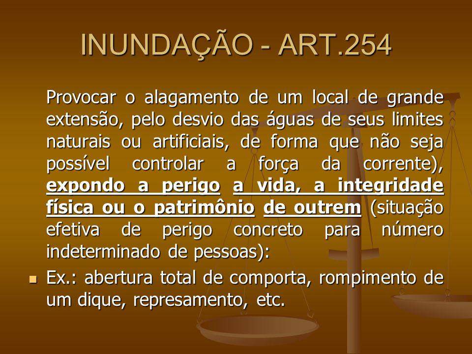 INUNDAÇÃO - ART.254 Provocar o alagamento de um local de grande extensão, pelo desvio das águas de seus limites naturais ou artificiais, de forma que