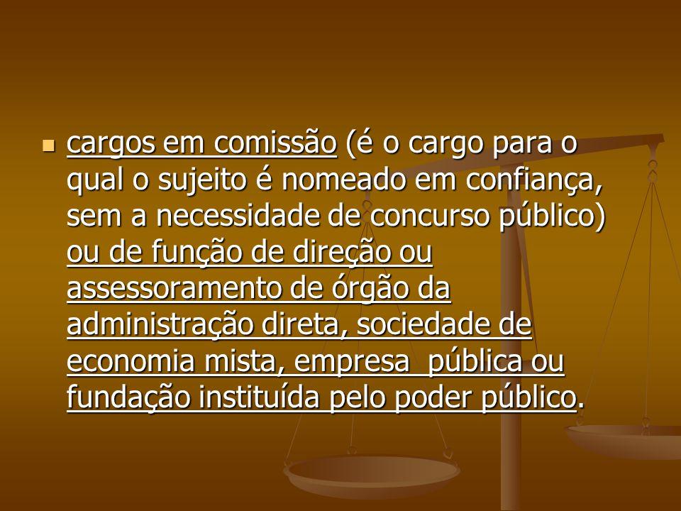 cargos em comissão (é o cargo para o qual o sujeito é nomeado em confiança, sem a necessidade de concurso público) ou de função de direção ou assessor