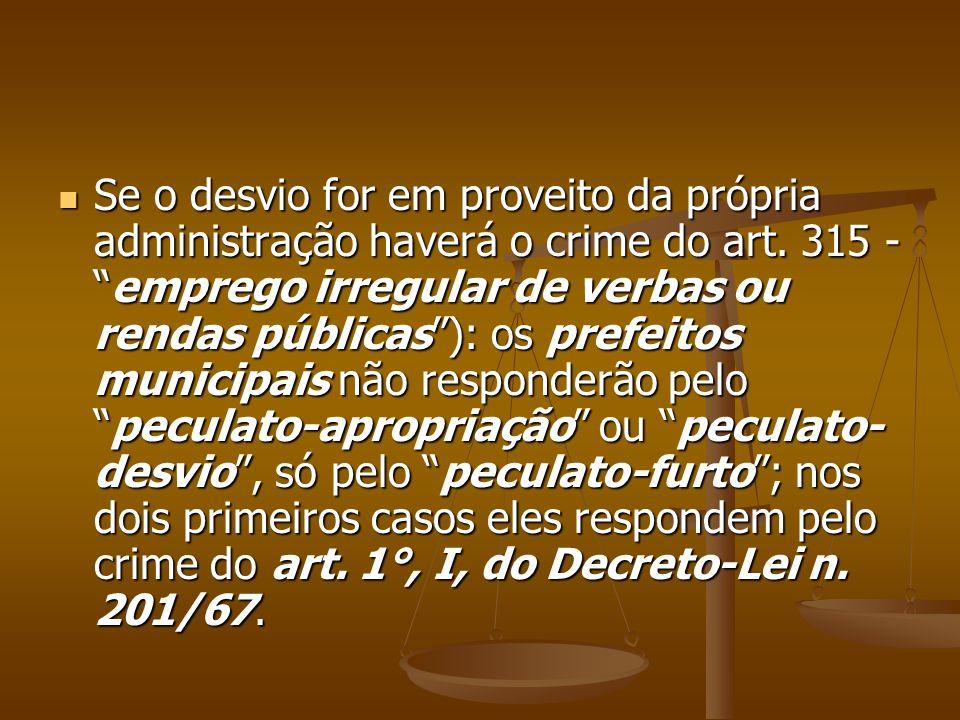 Se o desvio for em proveito da própria administração haverá o crime do art. 315 -emprego irregular de verbas ou rendas públicas): os prefeitos municip