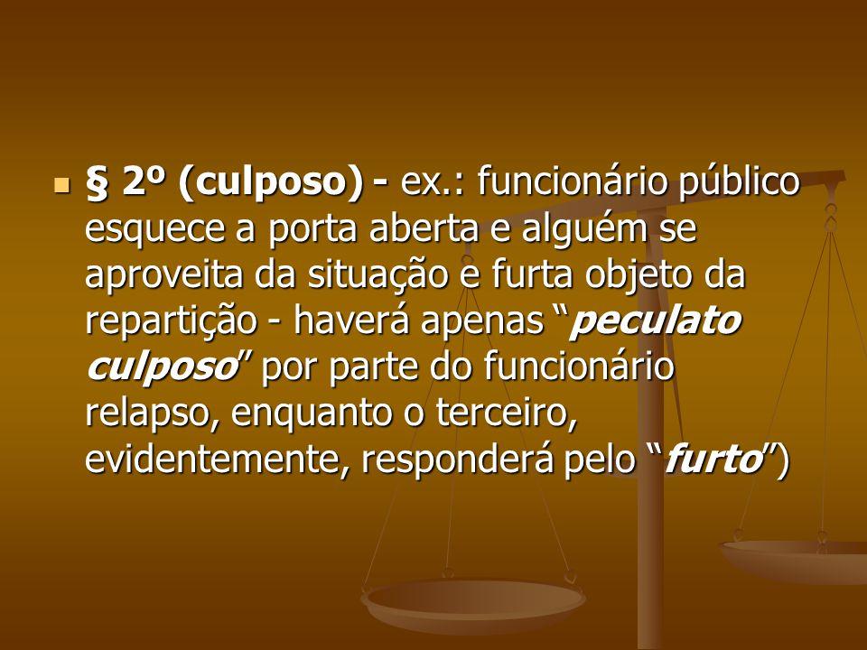 § 2º (culposo) - ex.: funcionário público esquece a porta aberta e alguém se aproveita da situação e furta objeto da repartição - haverá apenas pecula