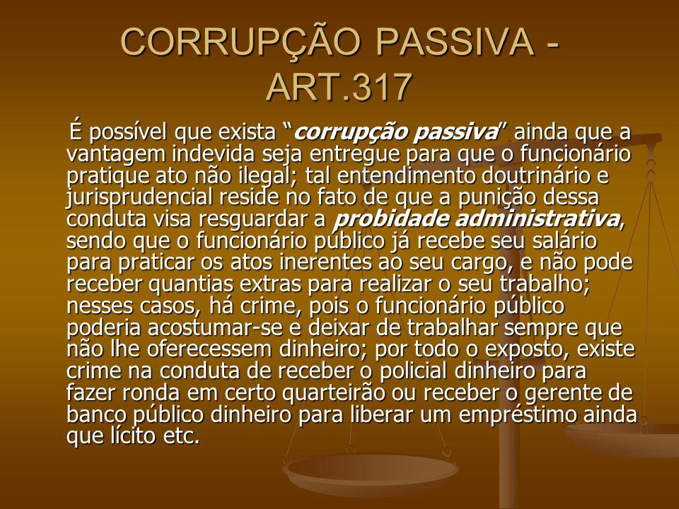 CORRUPÇÃO PASSIVA - ART.317 É possível que exista corrupção passiva ainda que a vantagem indevida seja entregue para que o funcionário pratique ato nã