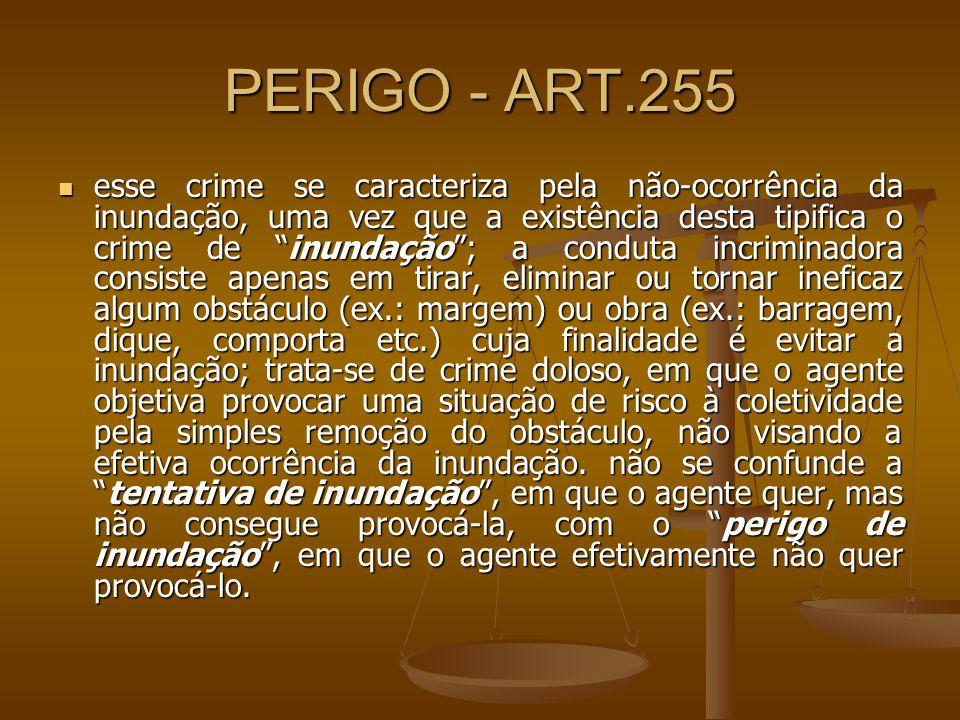 PERIGO - ART.255 esse crime se caracteriza pela não-ocorrência da inundação, uma vez que a existência desta tipifica o crime de inundação; a conduta i