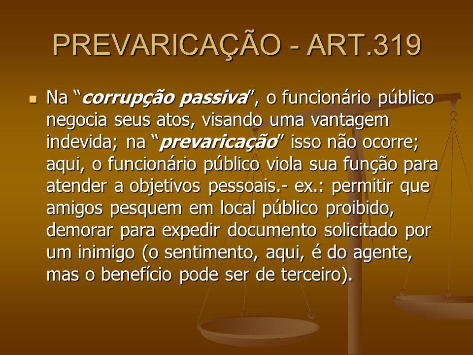 PREVARICAÇÃO - ART.319 Na corrupção passiva, o funcionário público negocia seus atos, visando uma vantagem indevida; na prevaricação isso não ocorre;