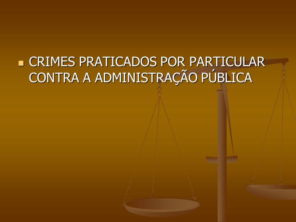 CRIMES PRATICADOS POR PARTICULAR CONTRA A ADMINISTRAÇÃO PÚBLICA CRIMES PRATICADOS POR PARTICULAR CONTRA A ADMINISTRAÇÃO PÚBLICA