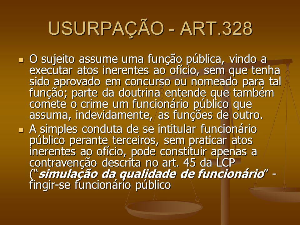 USURPAÇÃO - ART.328 O sujeito assume uma função pública, vindo a executar atos inerentes ao ofício, sem que tenha sido aprovado em concurso ou nomeado