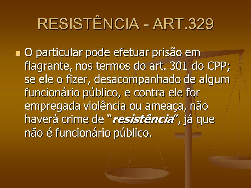 RESISTÊNCIA - ART.329 O particular pode efetuar prisão em flagrante, nos termos do art. 301 do CPP; se ele o fizer, desacompanhado de algum funcionári