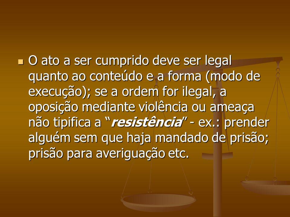 O ato a ser cumprido deve ser legal quanto ao conteúdo e a forma (modo de execução); se a ordem for ilegal, a oposição mediante violência ou ameaça nã