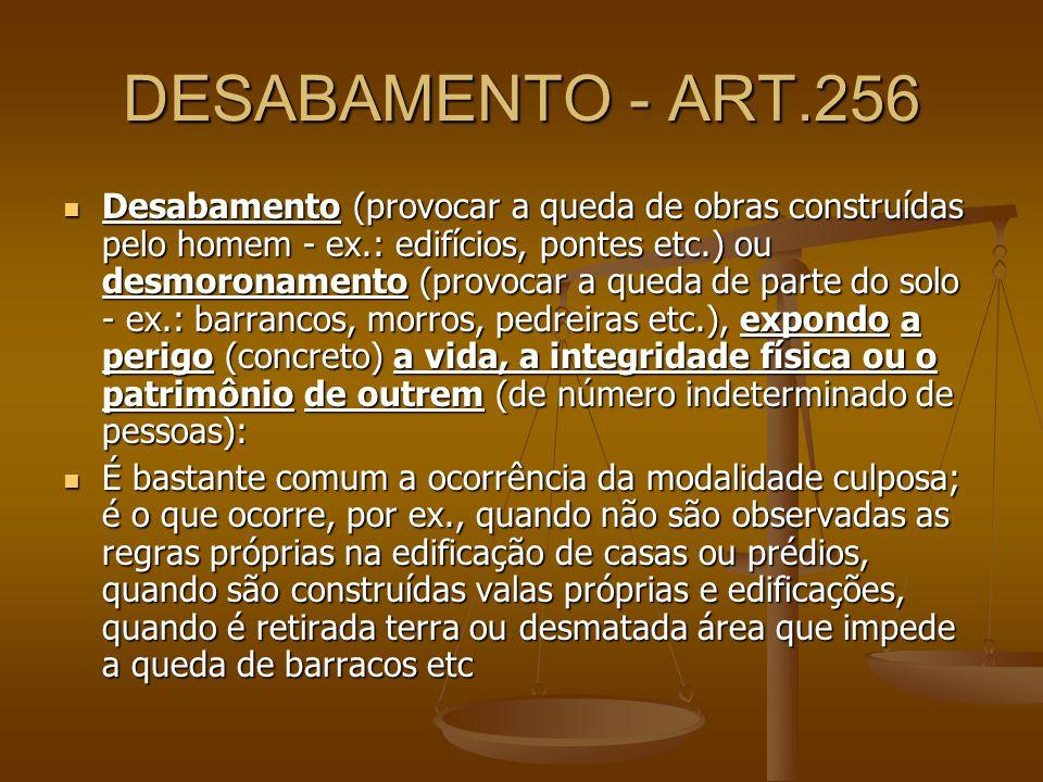 DESABAMENTO - ART.256 Desabamento (provocar a queda de obras construídas pelo homem - ex.: edifícios, pontes etc.) ou desmoronamento (provocar a queda