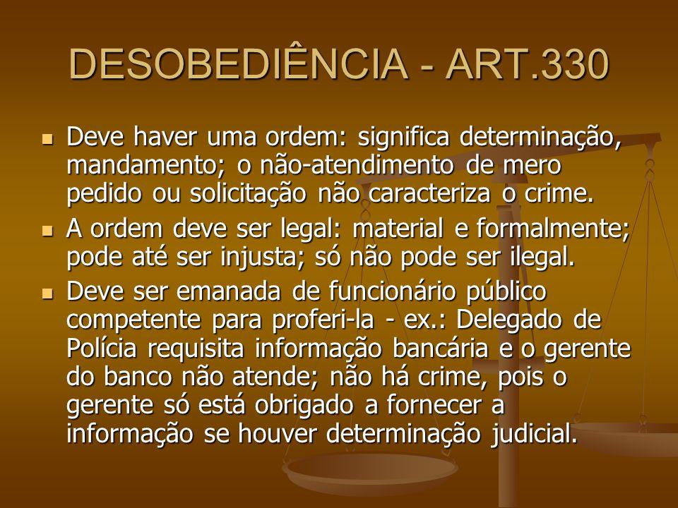 DESOBEDIÊNCIA - ART.330 Deve haver uma ordem: significa determinação, mandamento; o não-atendimento de mero pedido ou solicitação não caracteriza o cr