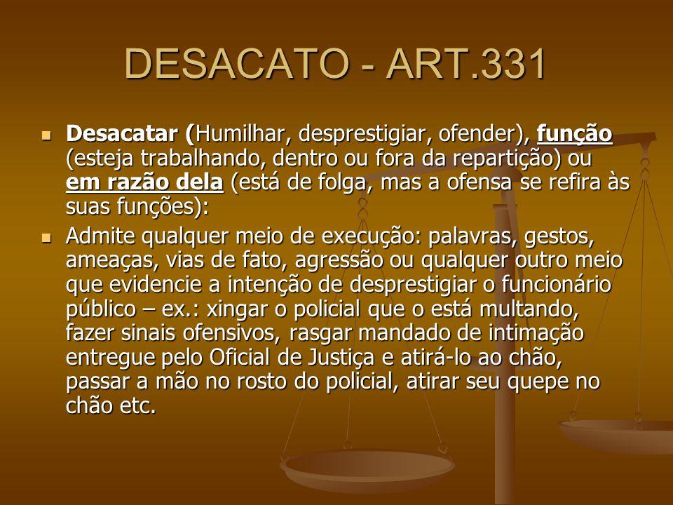 DESACATO - ART.331 Desacatar (Humilhar, desprestigiar, ofender), função (esteja trabalhando, dentro ou fora da repartição) ou em razão dela (está de f