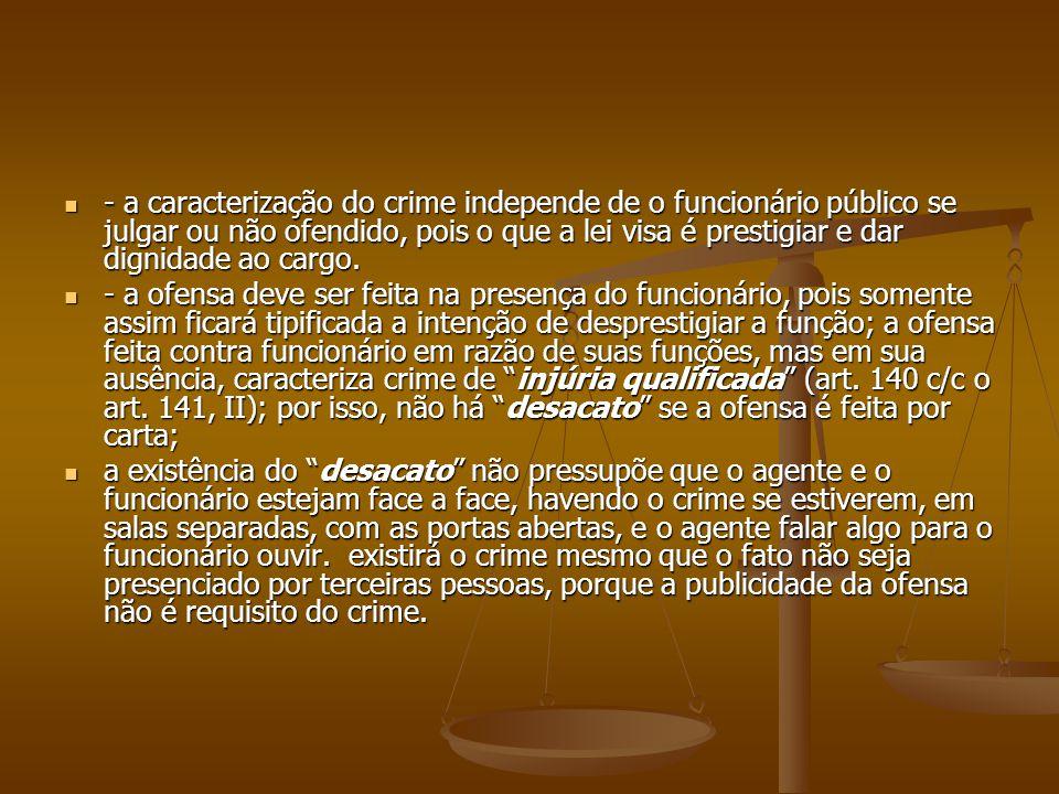 - a caracterização do crime independe de o funcionário público se julgar ou não ofendido, pois o que a lei visa é prestigiar e dar dignidade ao cargo.